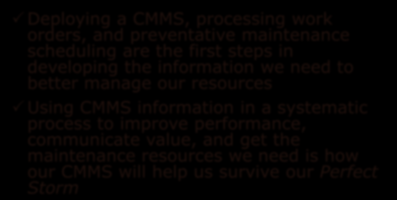 Summary Deploying a CMMS, processing work orders, and preventative maintenance scheduling are the first steps in developing the information we need to better manage our resources
