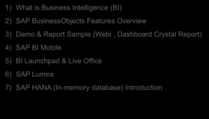 Agenda 1) What is Business Intelligence (BI) 2) SAP BusinessObjects Features Overview 3) Demo & Report Sample (Webi,