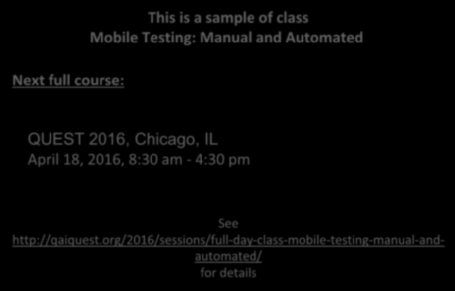 Next full course: This is a sample of class Mobile Testing: Manual and Automated QUEST 2016, Chicago, IL April 18, 2016,
