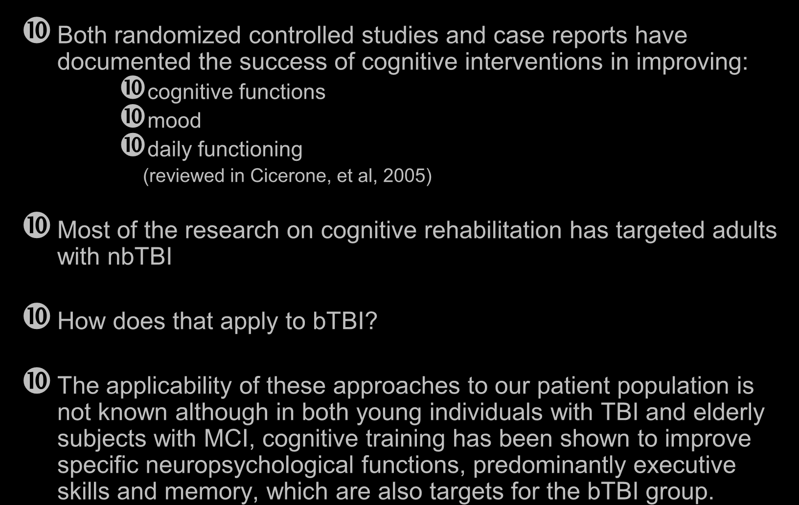 Cognitive Rehabilitation of TBI Both randomized controlled studies and case reports have documented the success of cognitive interventions in improving: cognitive functions mood daily functioning