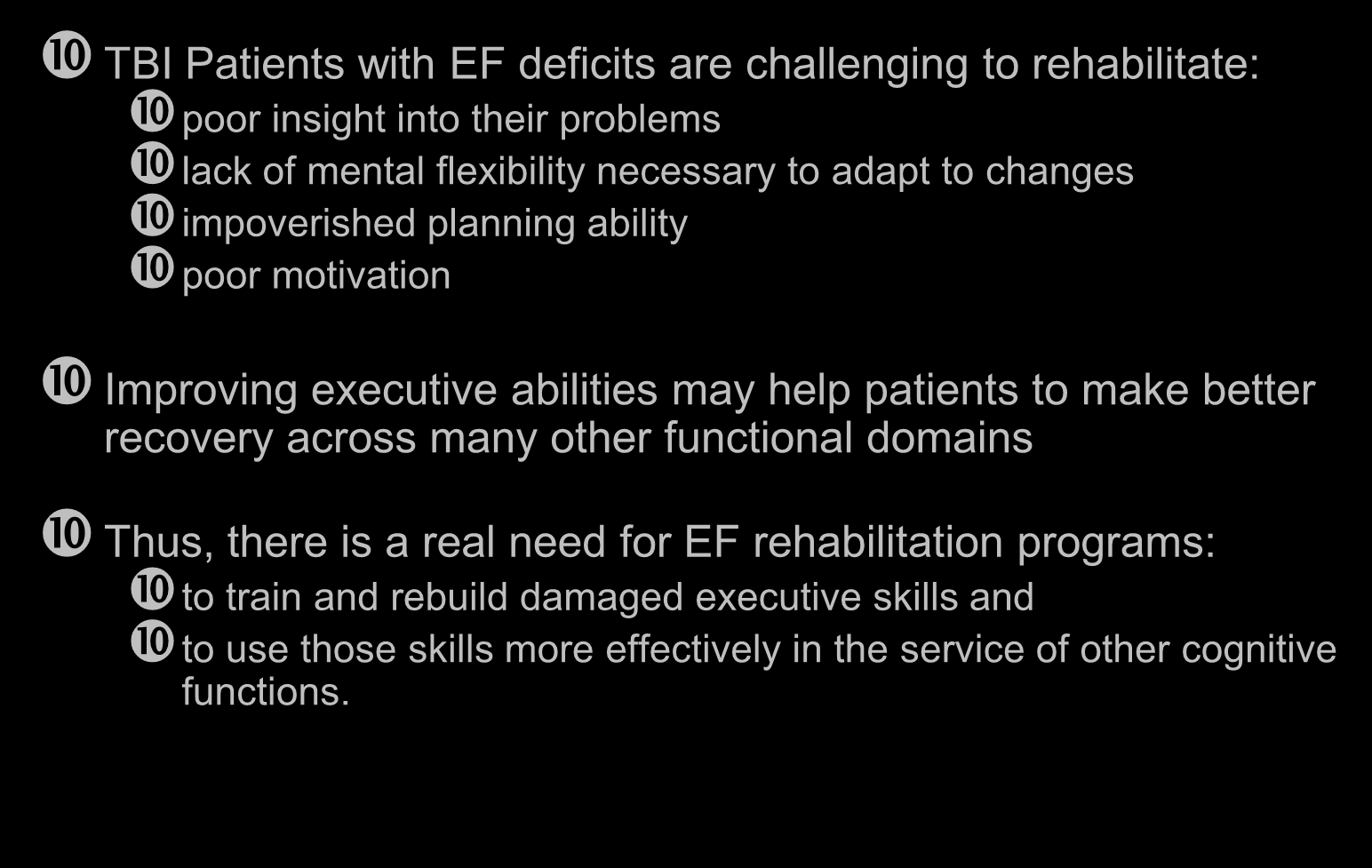 Executive Function (EF) Rehabilitation TBI Patients with EF deficits are challenging to rehabilitate: poor insight into their problems lack of mental flexibility necessary to adapt to changes