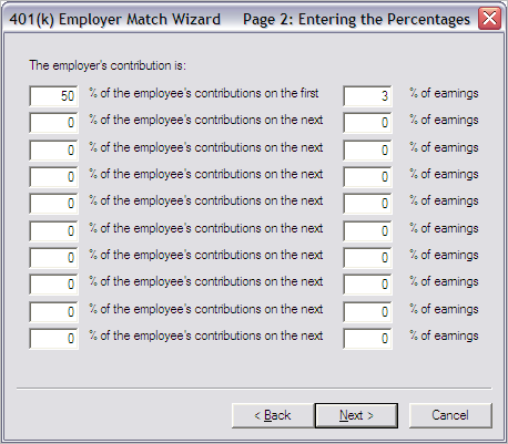 Company Setup 401k Tab If you selected the bottom choice on Page 1, the system displays Page 2: Entering the Percentages, as shown in Figure 8: Figure 8: 401(k) Employer Match Wizard, Page 2 based on