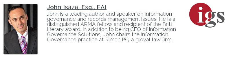 Your Presenters John Isaza, Esq., FAI John is a leading author and speaker on Information Governance and Records Management issues.