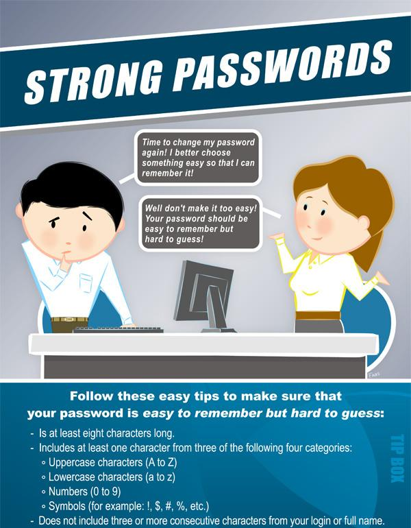 Protect Your Passwords Use strong passwords and keep them confidential. Don t give out your password, even to your best friend.