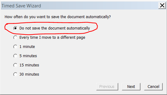 To cancel automatic file saving 1. Select File > Timed Saves. The Timed Save Wizard dialog box appears. 2. Select Do not save the document automatically. 3. Press Next.