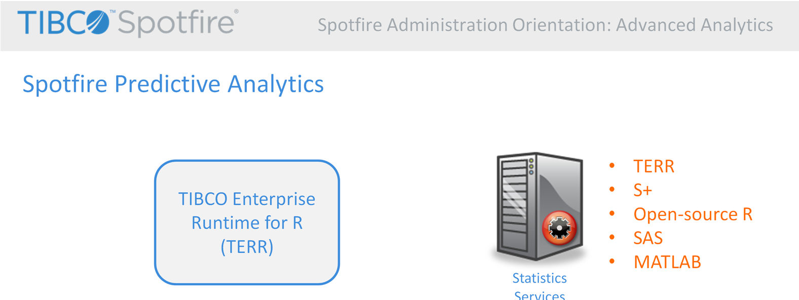Spotfire Predictive Analytics consists of two technologies: TIBCO Enterprise Runtime for R, or TERR, and TIBCO Spotfire Statistics Services.