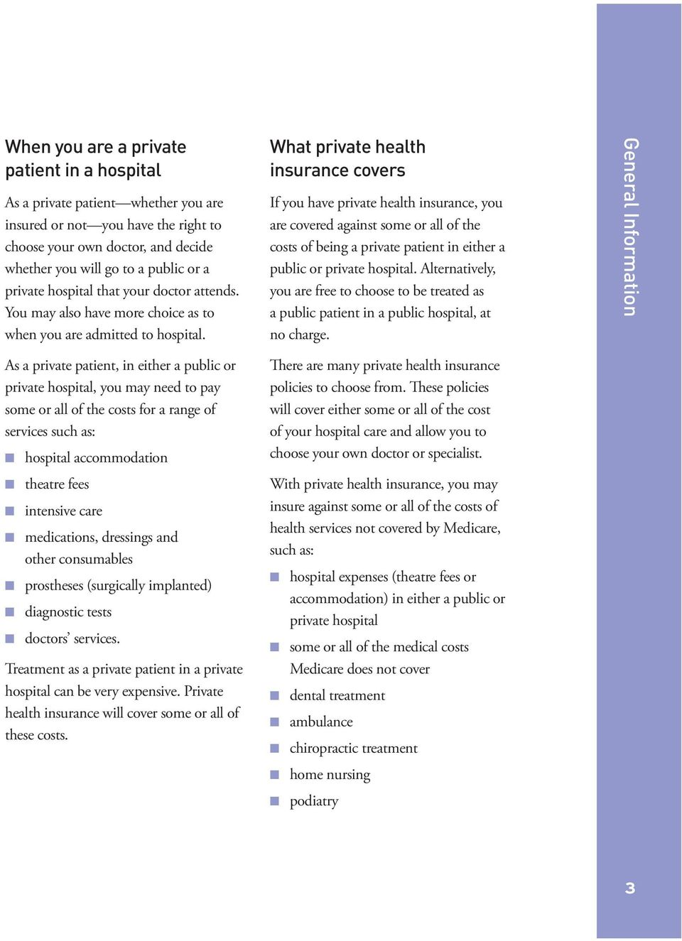 What private health insurance covers If you have private health insurance, you are covered against some or all of the costs of being a private patient in either a public or private hospital.