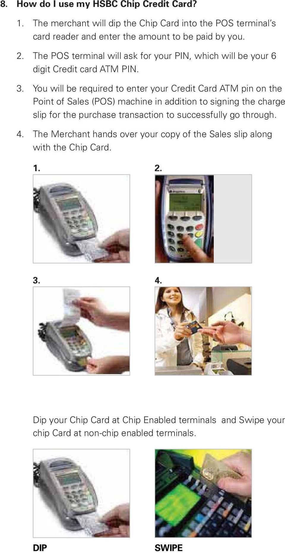 You will be required to enter your Credit Card ATM pin on the Point of Sales (POS) machine in addition to signing the charge slip for the purchase transaction