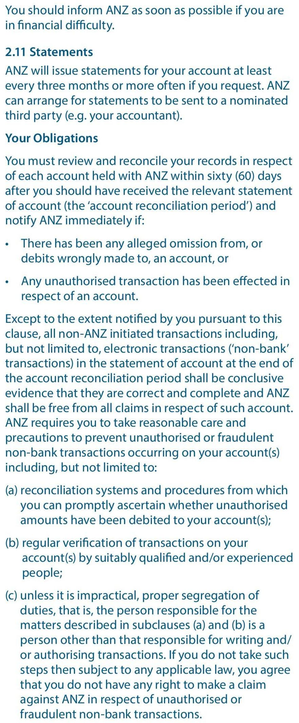 Your Obligations You must review and reconcile your records in respect of each account held with ANZ within sixty (60) days after you should have received the relevant statement of account (the