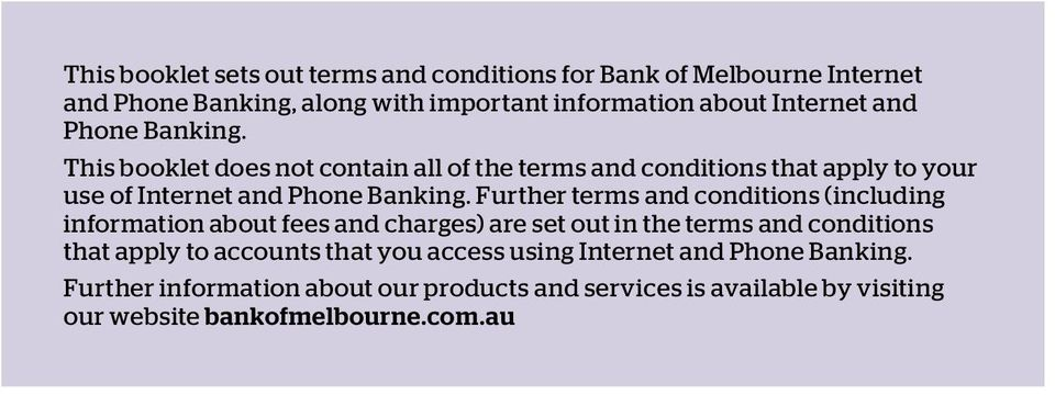 Further terms and conditions (including information about fees and charges) are set out in the terms and conditions that apply to accounts that