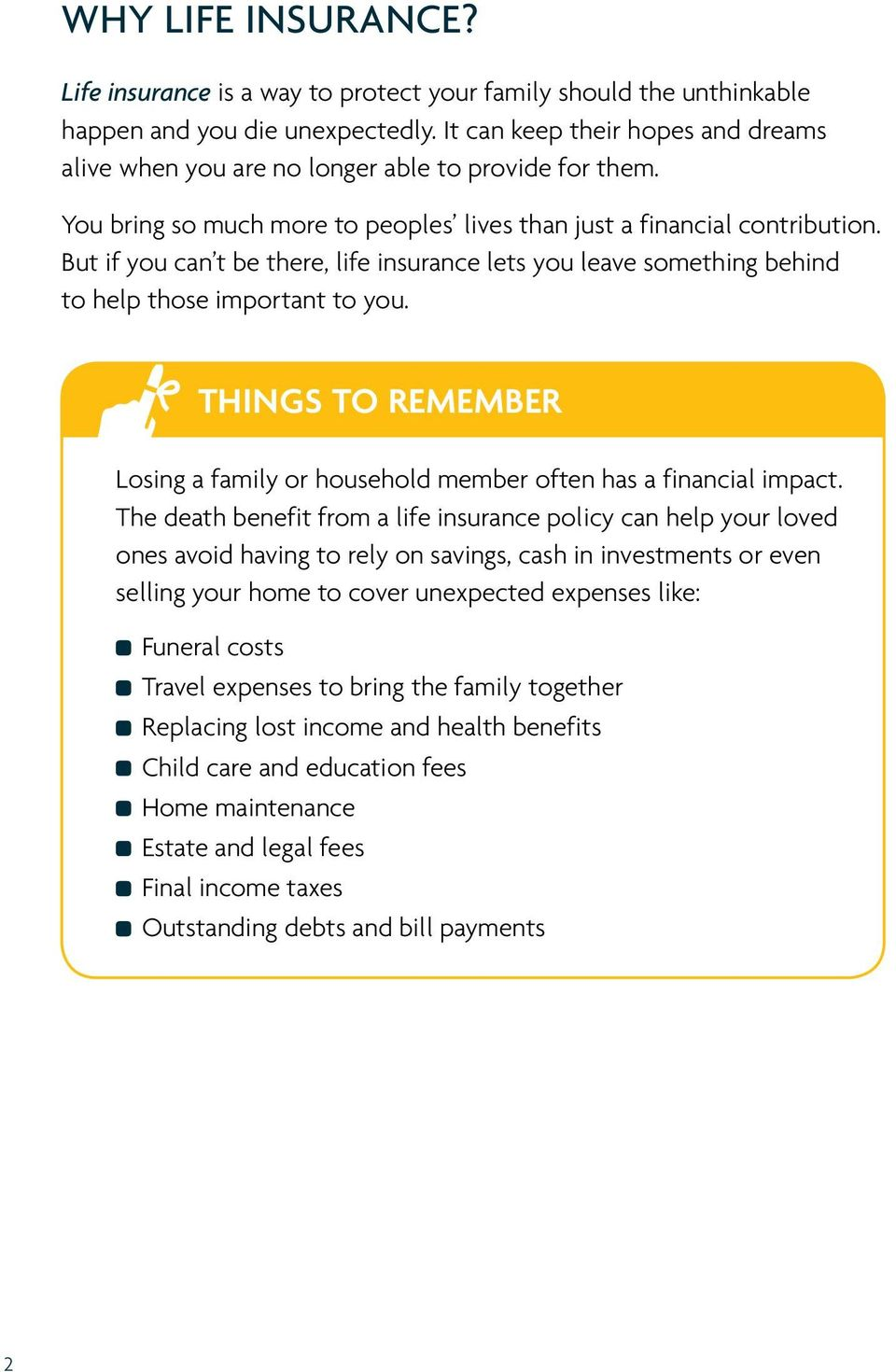But if you can t be there, life insurance lets you leave something behind to help those important to you. THINGS TO REMEMBER Losing a family or household member often has a financial impact.