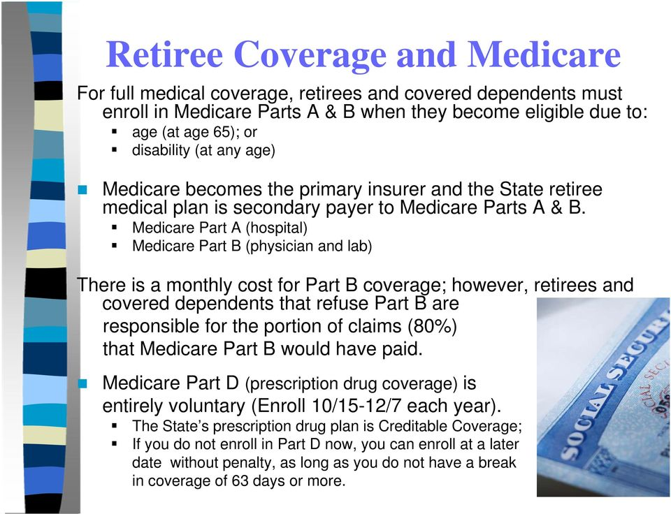 Medicare Part A (hospital) Medicare Part B (physician and lab) There is a monthly cost for Part B coverage; however, retirees and covered dependents that refuse Part B are responsible for the portion