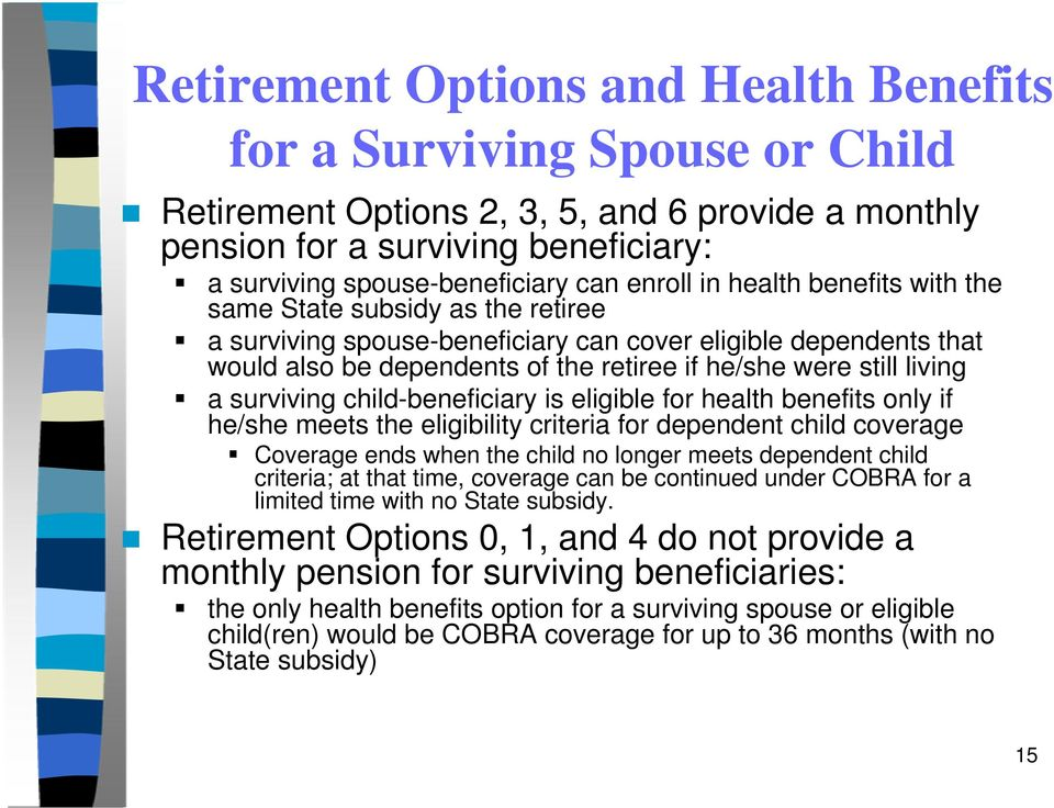 living a surviving child-beneficiary is eligible for health benefits only if he/she meets the eligibility criteria for dependent child coverage Coverage ends when the child no longer meets dependent