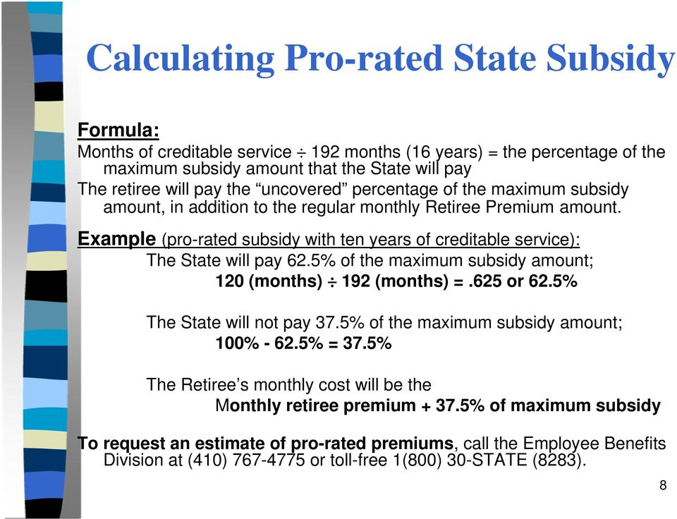 Example (pro-rated subsidy with ten years of creditable service): The State will pay 62.5% of the maximum subsidy amount; 120 (months) 192 (months) =.625 or 62.5% The State will not pay 37.
