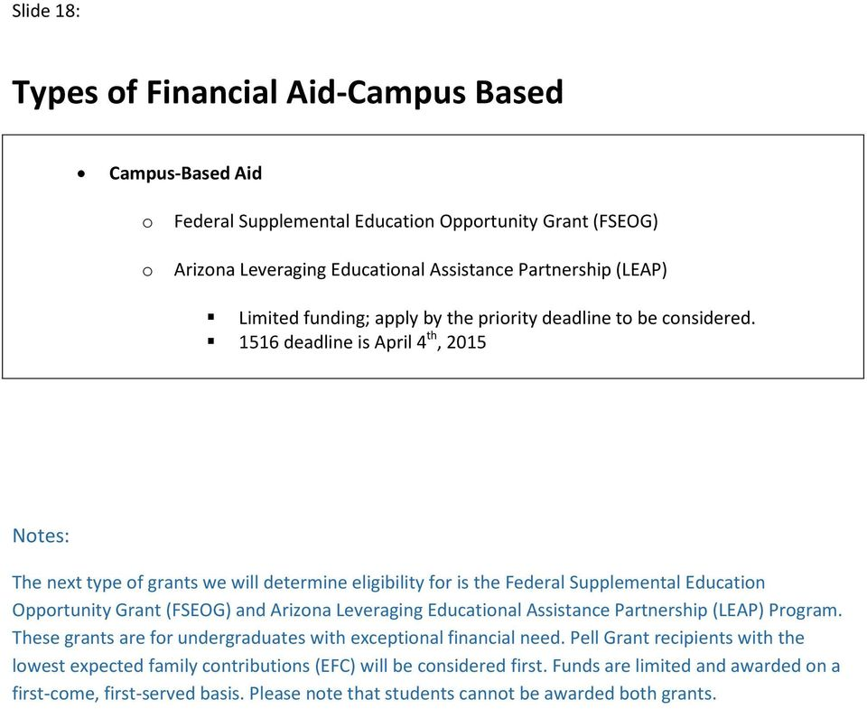1516 deadline is April 4 th, 2015 The next type f grants we will determine eligibility fr is the Federal Supplemental Educatin Opprtunity Grant (FSEOG) and Arizna Leveraging Educatinal