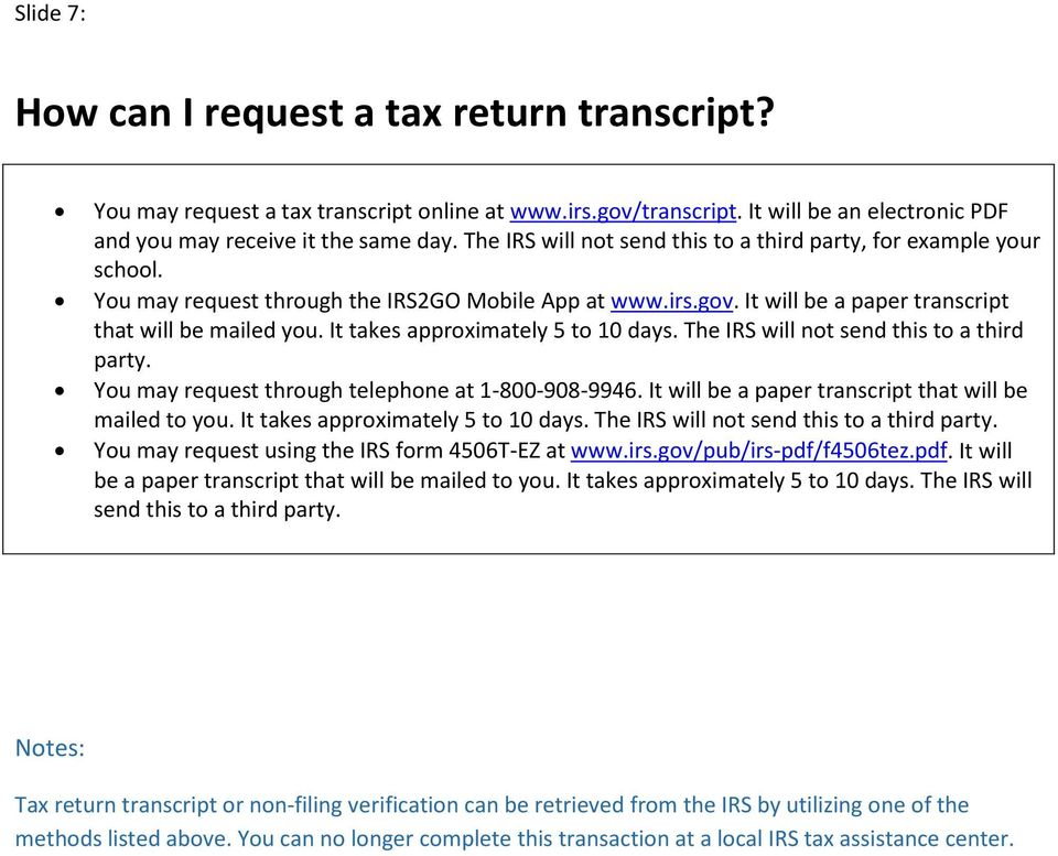 It takes apprximately 5 t 10 days. The IRS will nt send this t a third party. Yu may request thrugh telephne at 1-800-908-9946. It will be a paper transcript that will be mailed t yu.