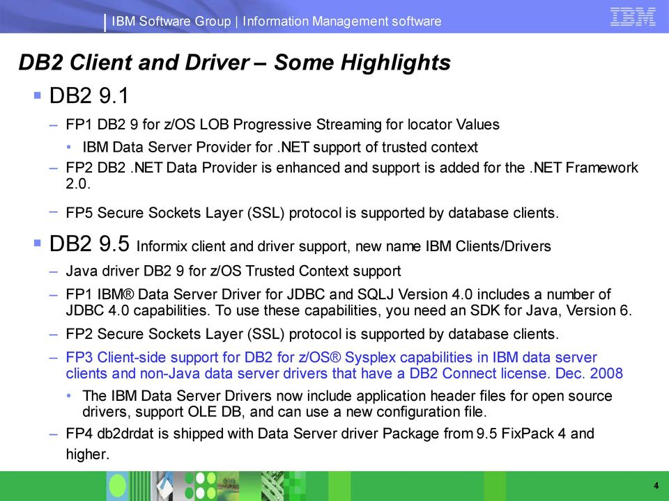 5 Informix client and driver support, new name IBM Clients/Drivers Java driver DB2 9 for z/os Trusted Context support FP1 IBM Data Server Driver for JDBC and SQLJ Version 4.
