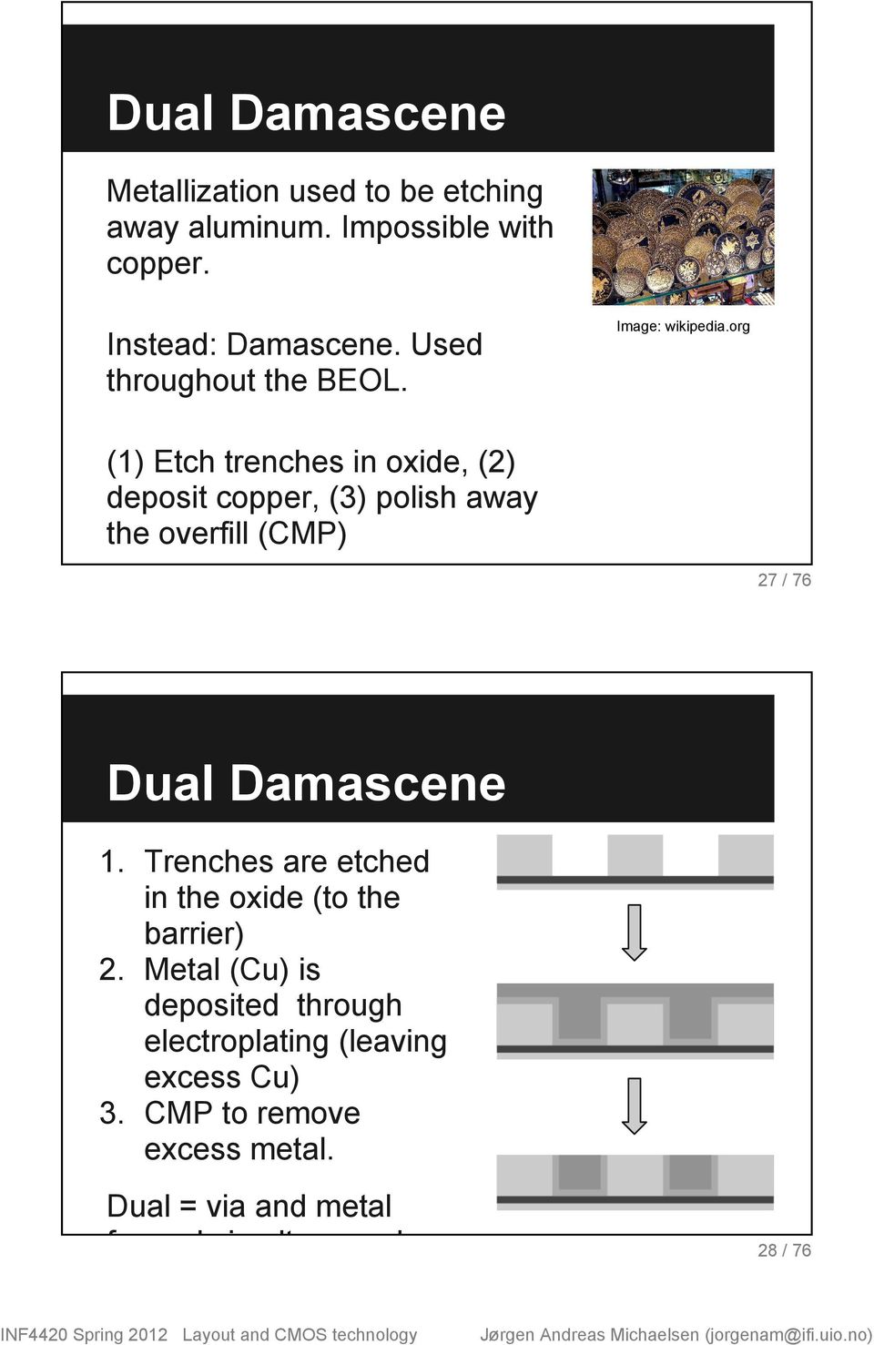 org (1) Etch trenches in oxide, (2) deposit copper, (3) polish away the overfill (CMP) 27 / 76 Dual Damascene 1.