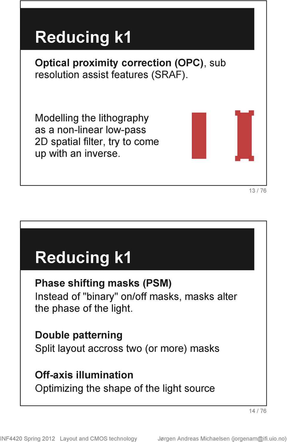 "13 / 76 Reducing k1 Phase shifting masks (PSM) Instead of ""binary"" on/off masks, masks alter the phase of"