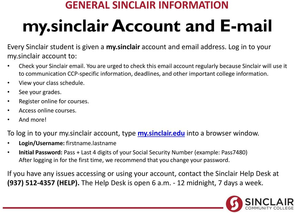 View your class schedule. See your grades. Register online for courses. Access online courses. And more! To log in to your my.sinclair account, type my.sinclair.edu into a browser window.