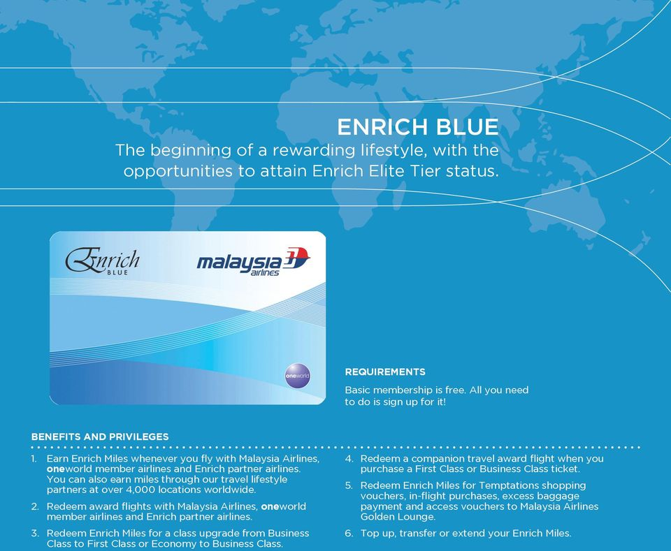 You can also earn miles through our travel lifestyle partners at over 4,000 locations worldwide. 2. Redeem award flights with Malaysia Airlines, oneworld member airlines and Enrich partner airlines.