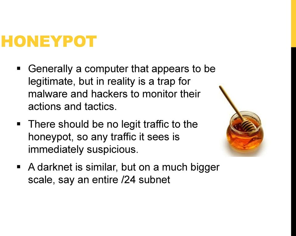 There should be no legit traffic to the honeypot, so any traffic it sees is