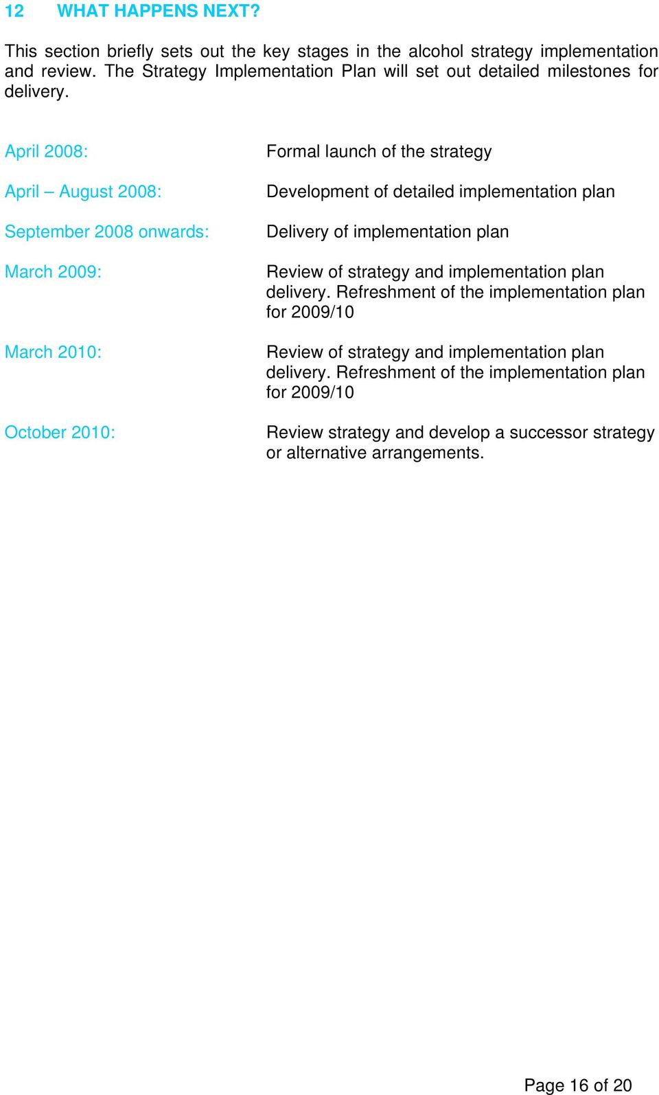 April 2008: April August 2008: September 2008 onwards: March 2009: March 2010: October 2010: Formal launch of the strategy Development of detailed implementation plan