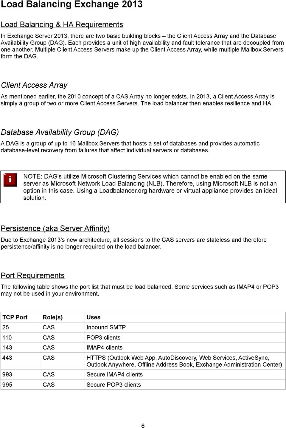 Multiple Client Access Servers make up the Client Access Array, while multiple Mailbox Servers form the DAG. Client Access Array As mentioned earlier, the 2010 concept of a CAS Array no longer exists.