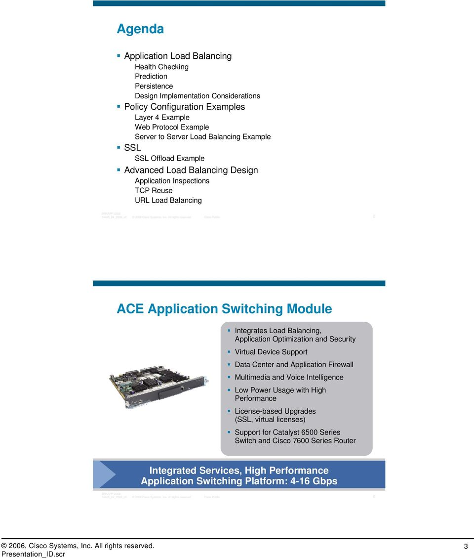 Cisco Public 5 ACE Application Switching Module Integrates Load Balancing, Application Optimization and Security Virtual Device Support Data Center and Application Firewall Multimedia and Voice
