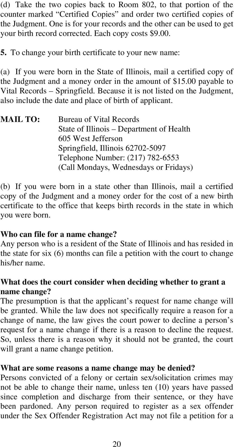 To change your birth certificate to your new name: (a) If you were born in the State of Illinois, mail a certified copy of the Judgment and a money order in the amount of $15.