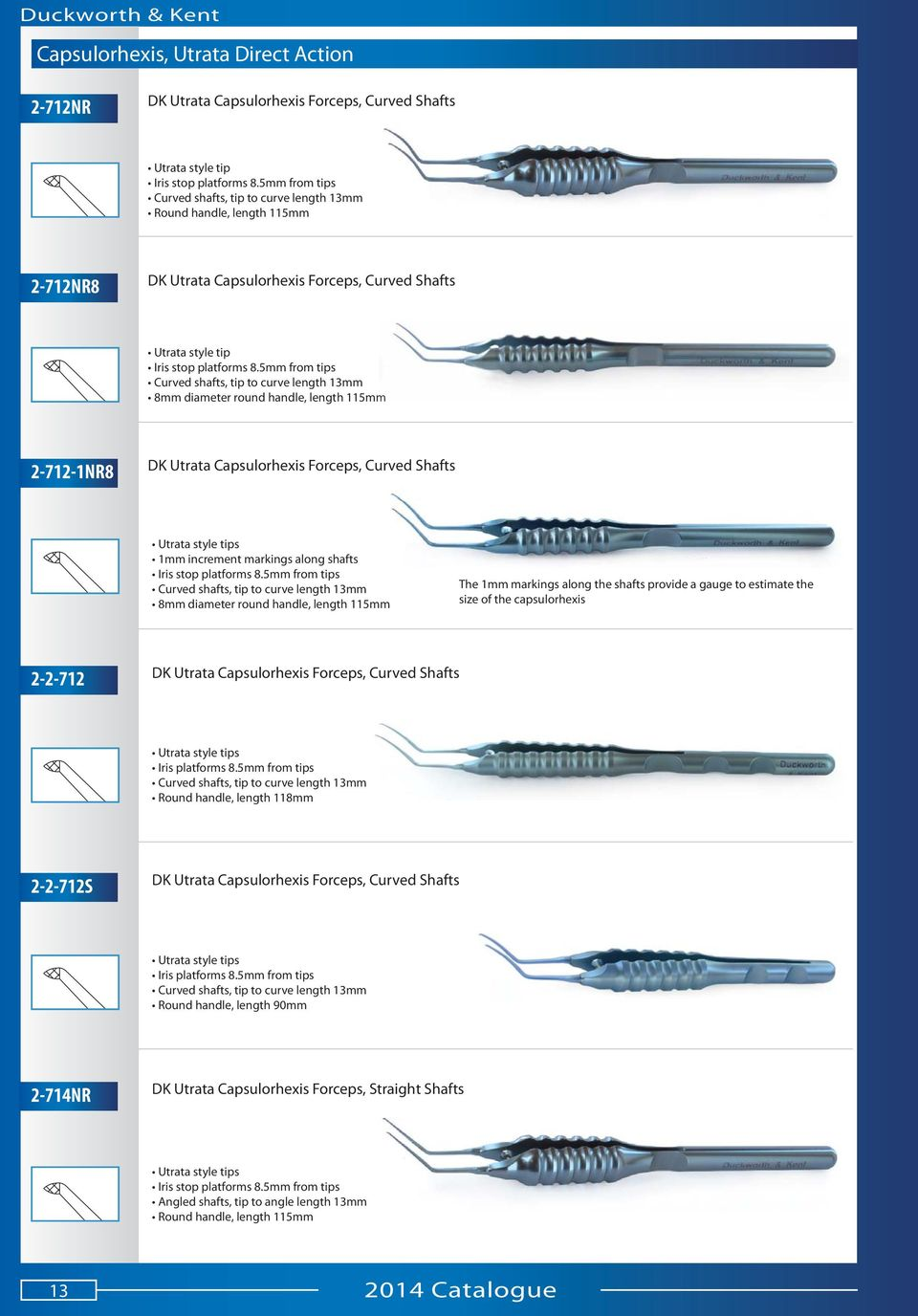 5mm from tips Curved shafts, tip to curve length 13mm 8mm diameter round handle, length 115mmm 2-712-1NR8 DK Utrata Capsulorhexis Forceps, Curved Shafts Utrata style tips 1mm increment markings along