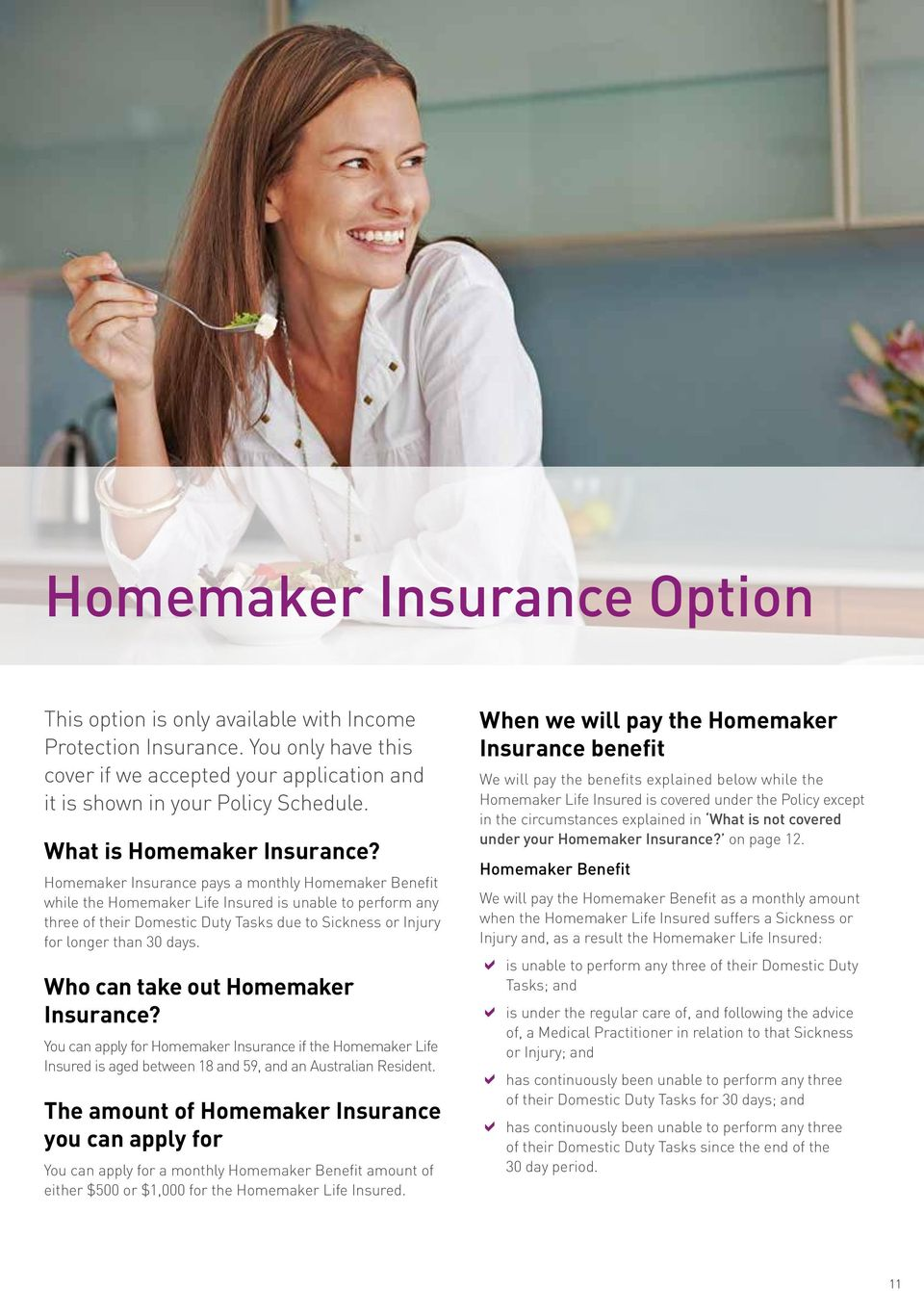 Homemaker Insurance pays a monthly Homemaker Benefit while the Homemaker Life Insured is unable to perform any three of their Domestic Duty Tasks due to Sickness or Injury for longer than 30 days.