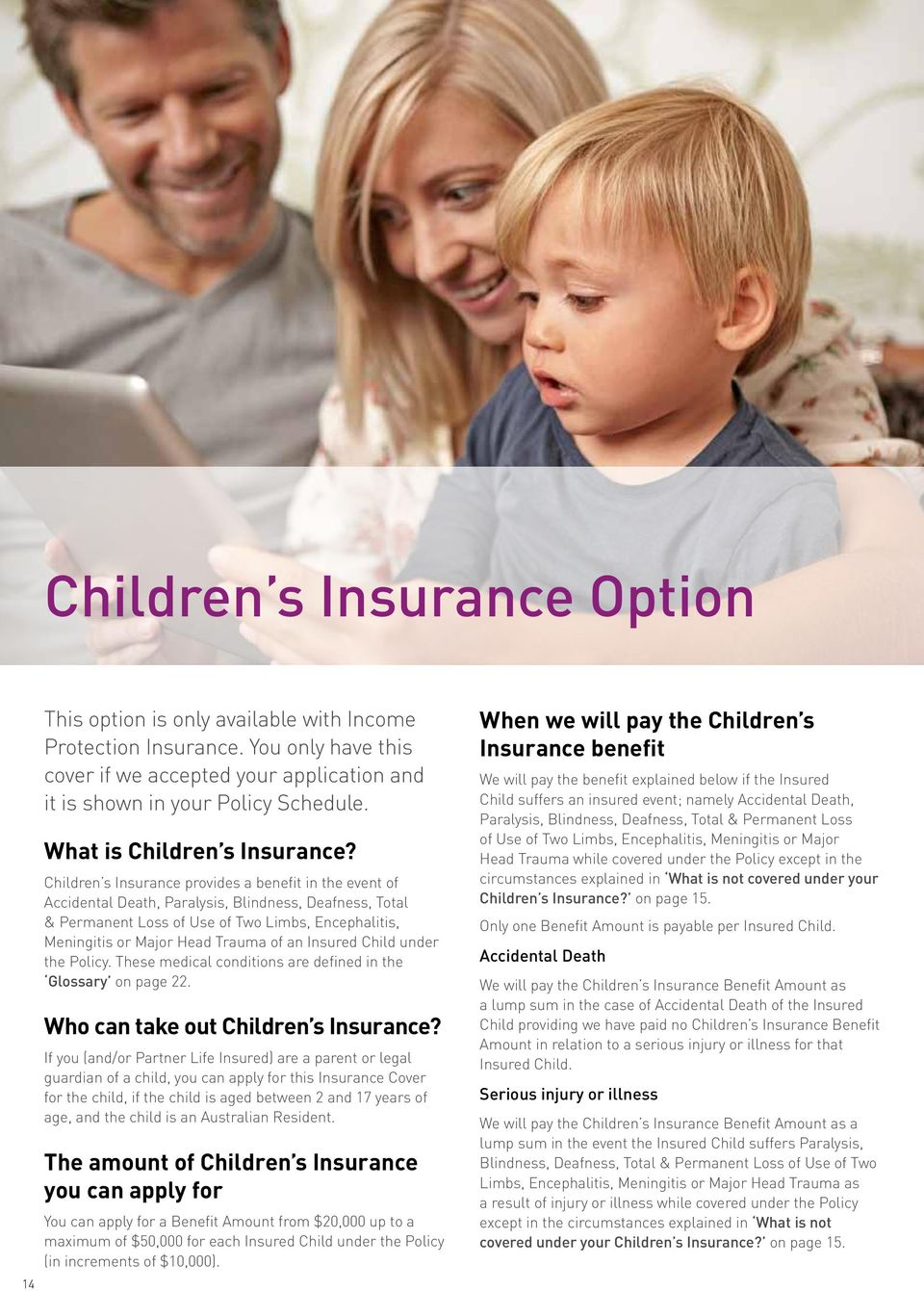 Children s Insurance provides a benefit in the event of Accidental Death, Paralysis, Blindness, Deafness, Total & Permanent Loss of Use of Two Limbs, Encephalitis, Meningitis or Major Head Trauma of