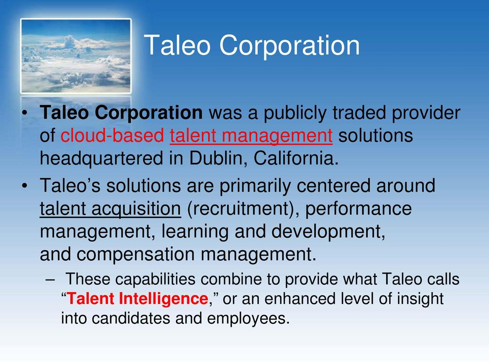 Taleo s solutions are primarily centered around talent acquisition (recruitment), performance management,