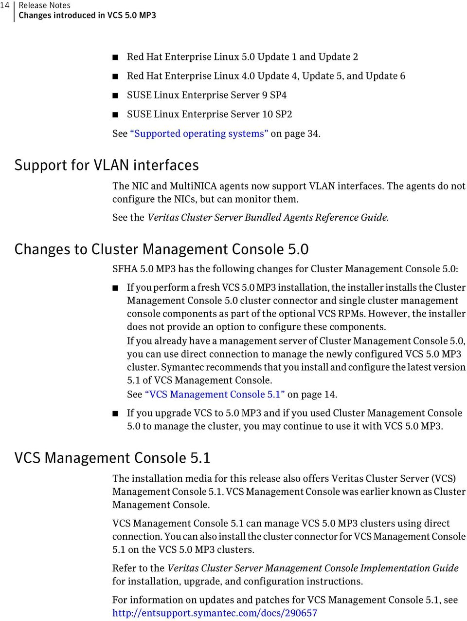 Support for VLAN interfaces The NIC and MultiNICA agents now support VLAN interfaces. The agents do not configure the NICs, but can monitor them.