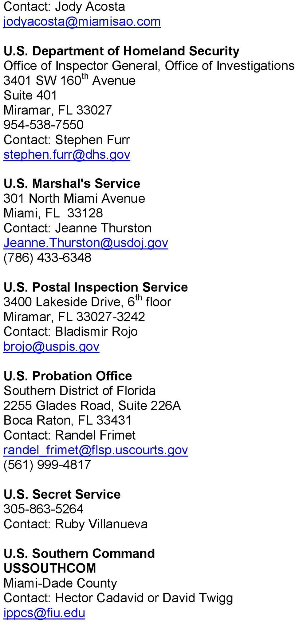 Thurston@usdoj.gov (786) 433-6348 U.S. Postal Inspection Service 3400 Lakeside Drive, 6 th floor Miramar, FL 33027-3242 Contact: Bladismir Rojo brojo@uspis.gov U.S. Probation Office Southern District of Florida 2255 Glades Road, Suite 226A Boca Raton, FL 33431 Contact: Randel Frimet randel_frimet@flsp.