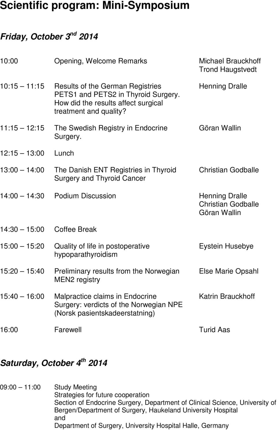 Henning Dralle Göran Wallin 12:15 13:00 Lunch 13:00 14:00 The Danish ENT Registries in Thyroid Surgery and Thyroid Cancer Christian Godballe 14:00 14:30 Podium Discussion Henning Dralle Christian
