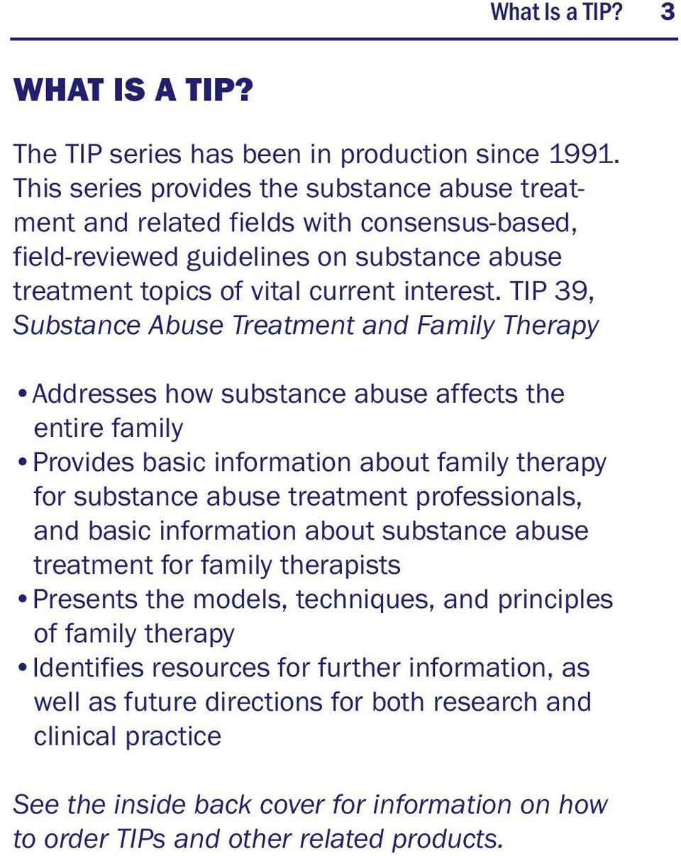 TIP 39, Substance Abuse Treatment and Family Therapy Addresses how substance abuse affects the entire family Provides basic information about family therapy for substance abuse treatment