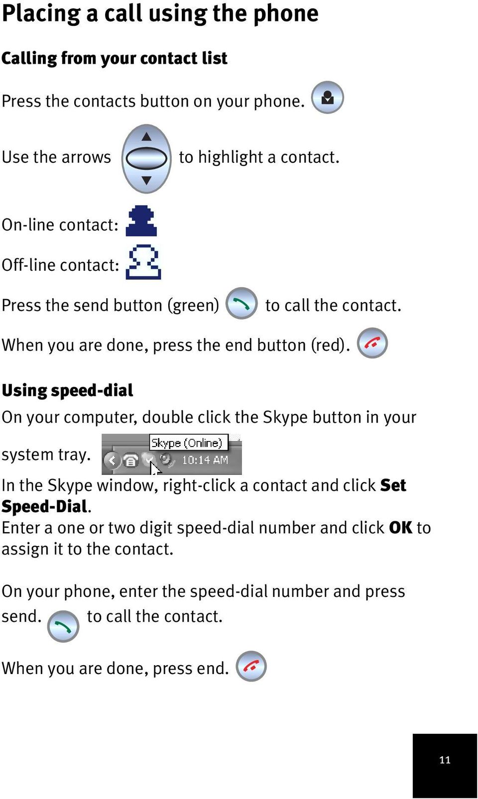 Using speed-dial On your computer, double click the Skype button in your system tray. In the Skype window, right-click a contact and click Set Speed-Dial.