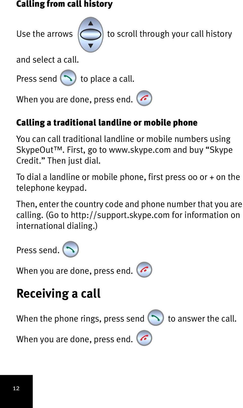 Then just dial. To dial a landline or mobile phone, first press 00 or + on the telephone keypad. Then, enter the country code and phone number that you are calling.