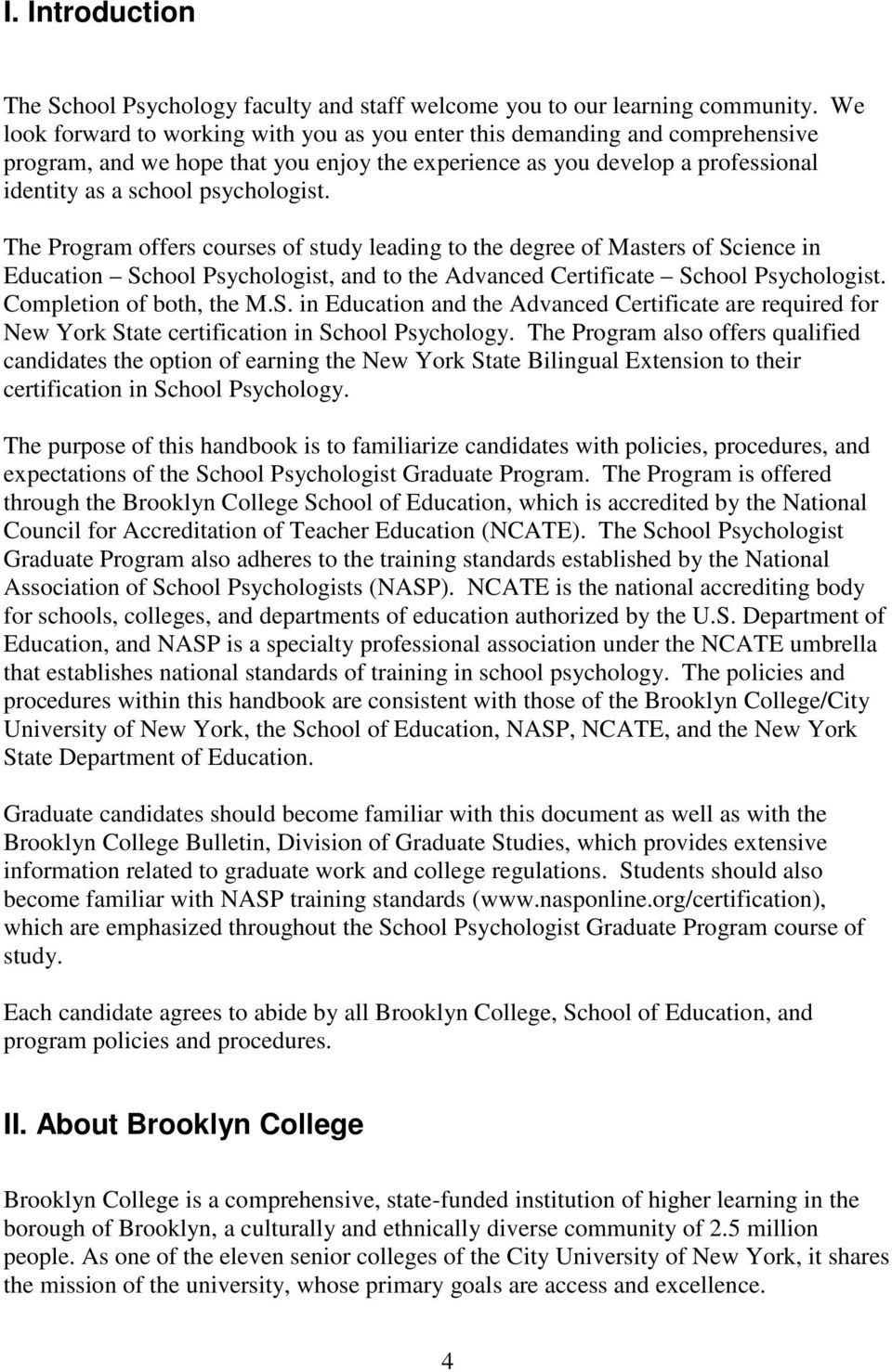 The Program offers courses of study leading to the degree of Masters of Science in Education School Psychologist, and to the Advanced Certificate School Psychologist. Completion of both, the M.S. in Education and the Advanced Certificate are required for New York State certification in School Psychology.