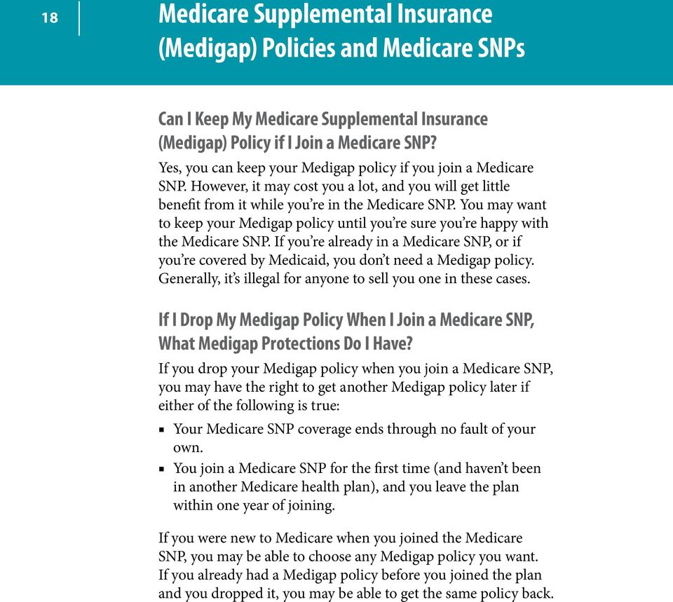 You may want to keep your Medigap policy until you re sure you re happy with the Medicare SNP. If you re already in a Medicare SNP, or if you re covered by Medicaid, you don t need a Medigap policy.
