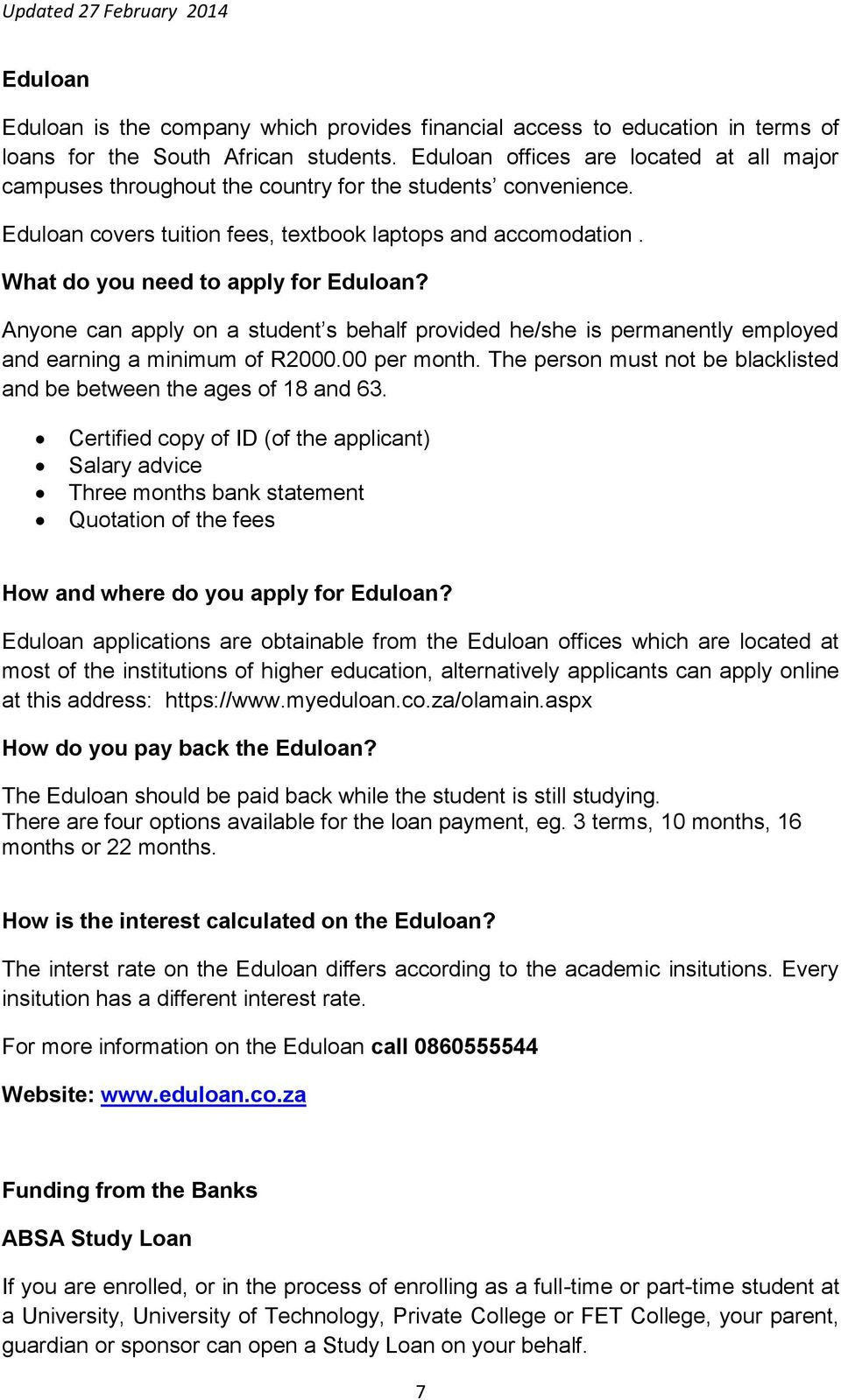 What do you need to apply for Eduloan? Anyone can apply on a student s behalf provided he/she is permanently employed and earning a minimum of R2000.00 per month.