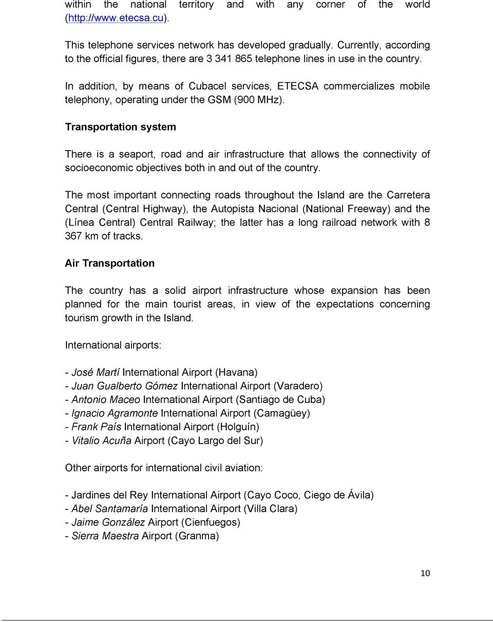 In addition, by means of Cubacel services, ETECSA commercializes mobile telephony, operating under the GSM (900 MHz).