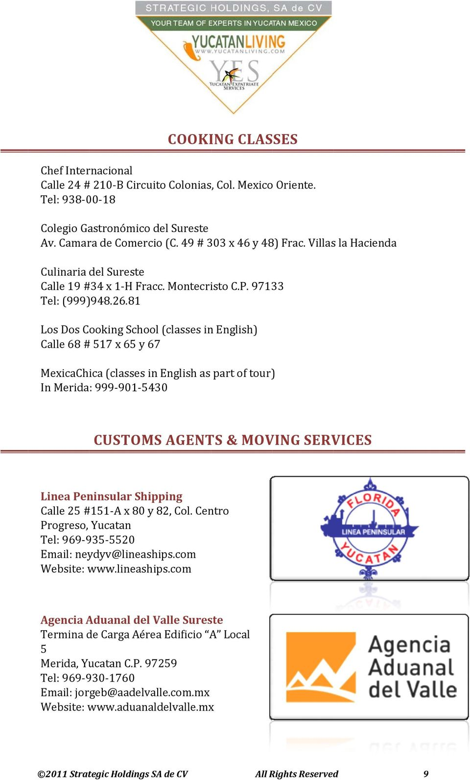 81 Los Dos Cooking School (classes in English) Calle 68 # 517 x 65 y 67 MexicaChica (classes in English as part of tour) In Merida: 999 901 5430 CUSTOMS AGENTS & MOVING SERVICES Linea Peninsular