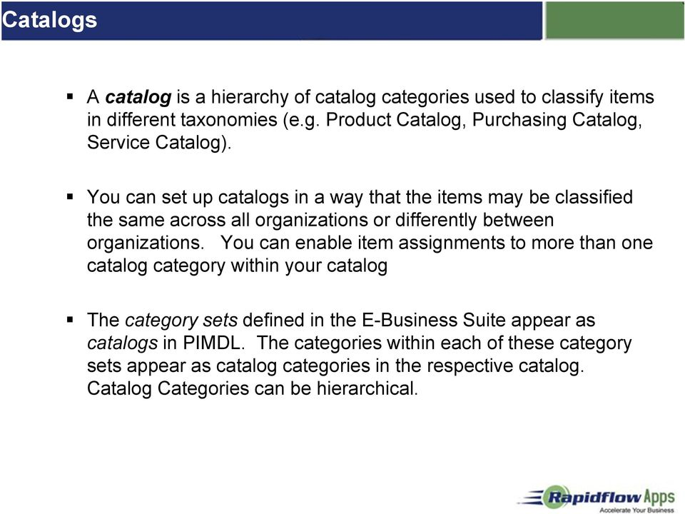 You can enable item assignments to more than one catalog category within your catalog The category sets defined in the E-Business Suite appear as