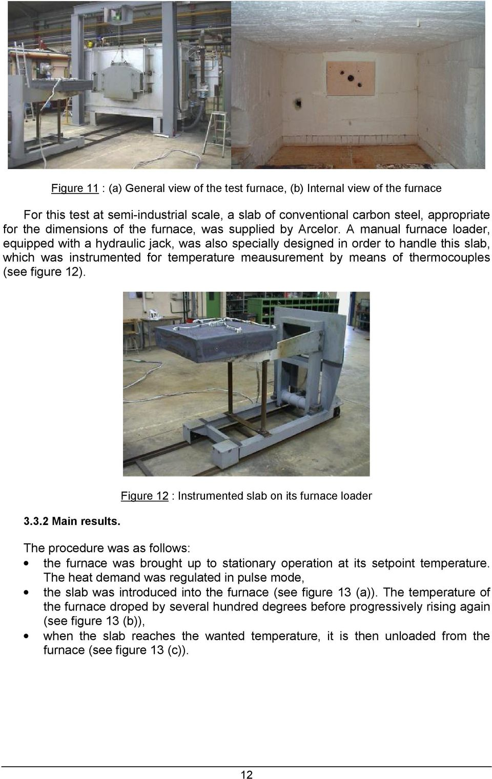 A manual furnace loader, equipped with a hydraulic jack, was also specially designed in order to handle this slab, which was instrumented for temperature meausurement by means of thermocouples (see