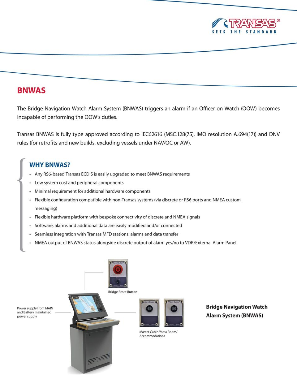 Any RS6-based Transas ECDIS is easily upgraded to meet BNWAS requirements Low system cost and peripheral components Minimal requirement for additional hardware components Flexible configuration