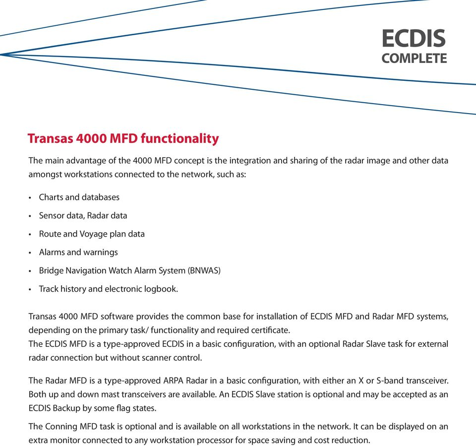 Transas 4000 MFD software provides the common base for installation of ECDIS MFD and Radar MFD systems, depending on the primary task/ functionality and required certificate.