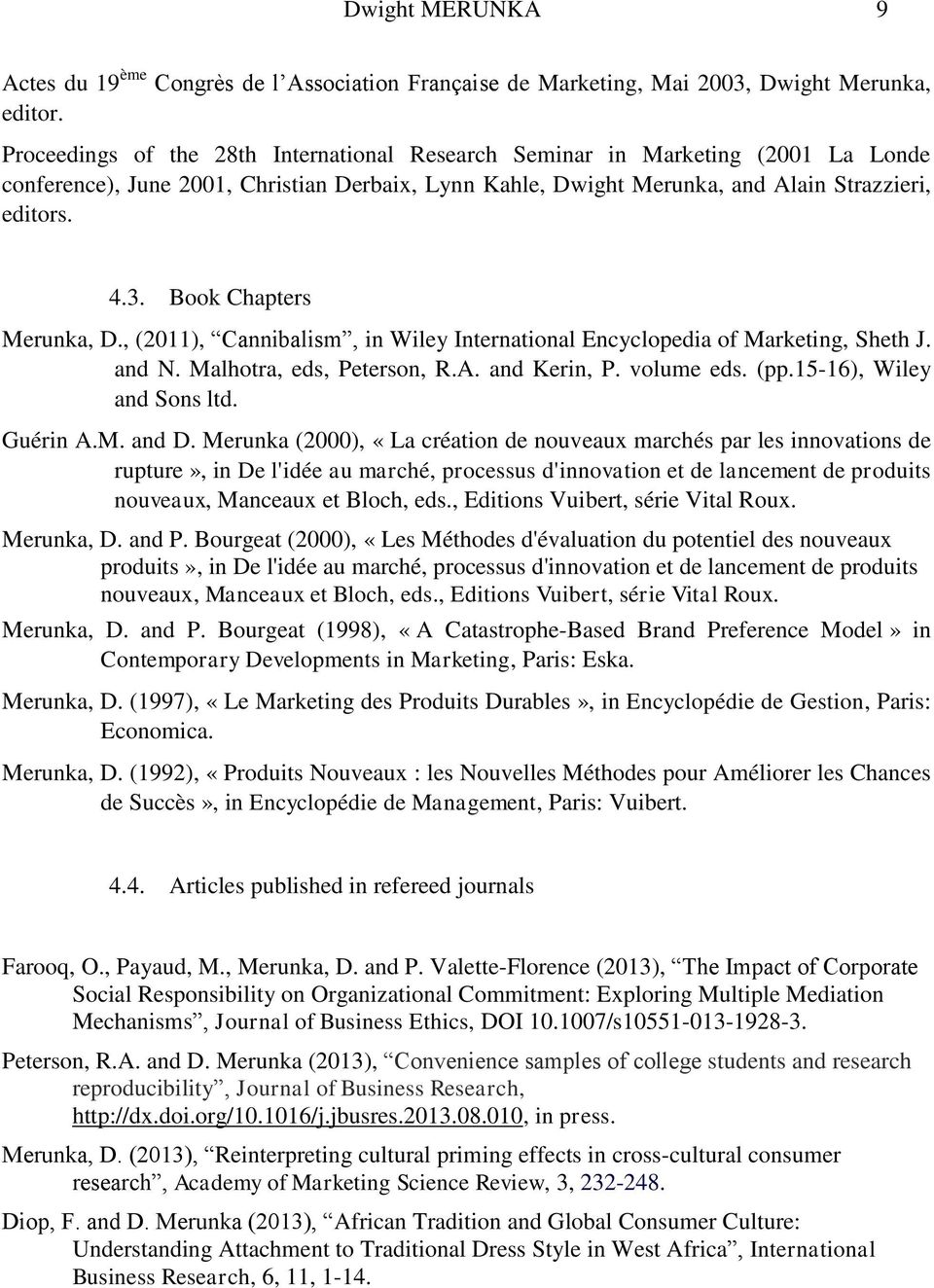 Book Chapters Merunka, D., (2011), Cannibalism, in Wiley International Encyclopedia of Marketing, Sheth J. and N. Malhotra, eds, Peterson, R.A. and Kerin, P. volume eds. (pp.